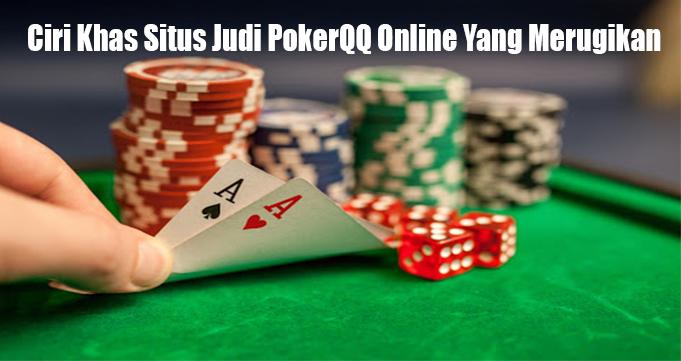 Ciri Khas Situs Judi PokerQQ Online Yang Merugikan