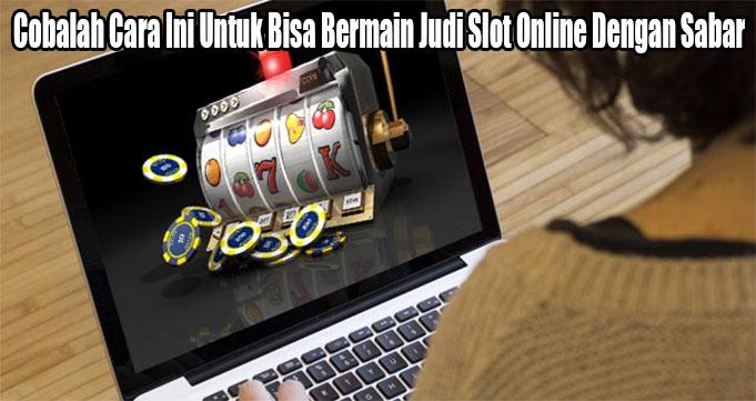 Cobalah Cara Ini Untuk Bisa Bermain Judi Slot Online Dengan Sabar