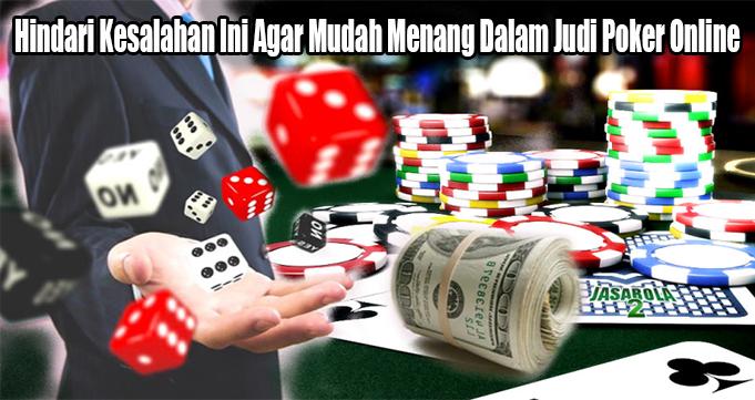 Hindari Kesalahan Ini Agar Mudah Menang Dalam Judi Poker Online